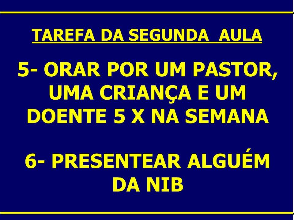 TAREFA DA SEGUNDA AULA 5- ORAR POR UM PASTOR, UMA CRIANÇA E UM DOENTE 5 X NA SEMANA 6- PRESENTEAR ALGUÉM DA NIB .