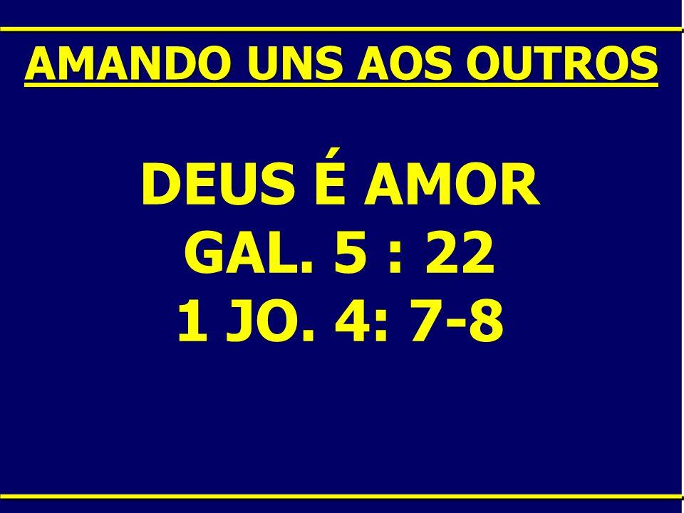 AMANDO UNS AOS OUTROS DEUS É AMOR GAL. 5 : 22 1 JO. 4: 7-8