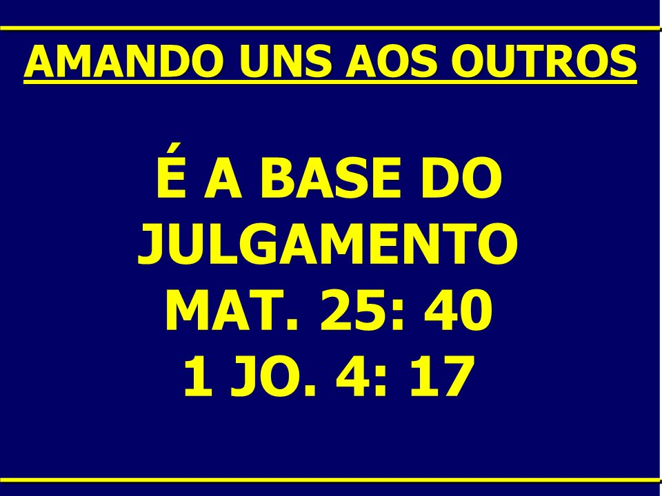 É A BASE DO JULGAMENTO MAT. 25: 40 1 JO. 4: 17