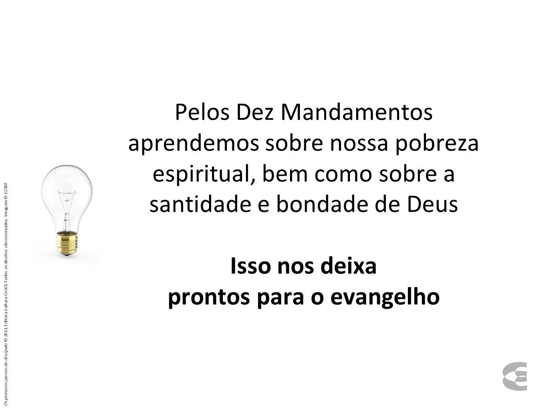 Pelos Dez Mandamentos aprendemos sobre nossa pobreza espiritual, bem como sobre a santidade e bondade de Deus Isso nos deixa prontos para o evangelho