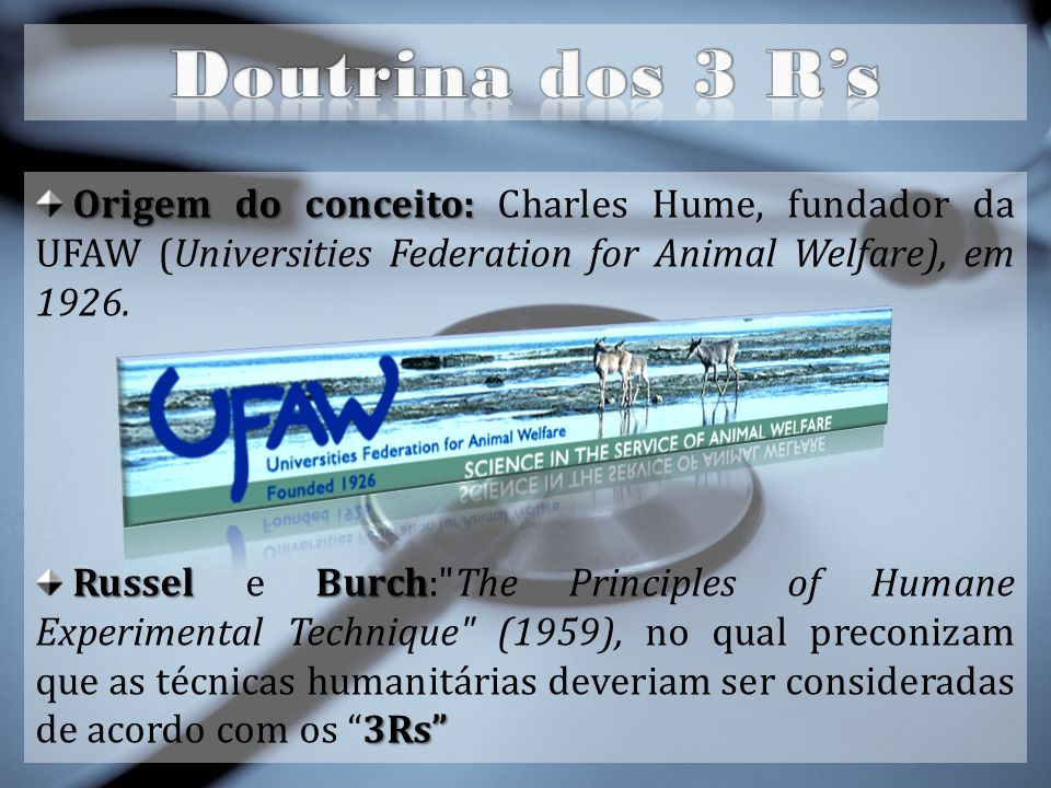 Doutrina dos 3 R's Origem do conceito: Charles Hume, fundador da UFAW (Universities Federation for Animal Welfare), em 1926.