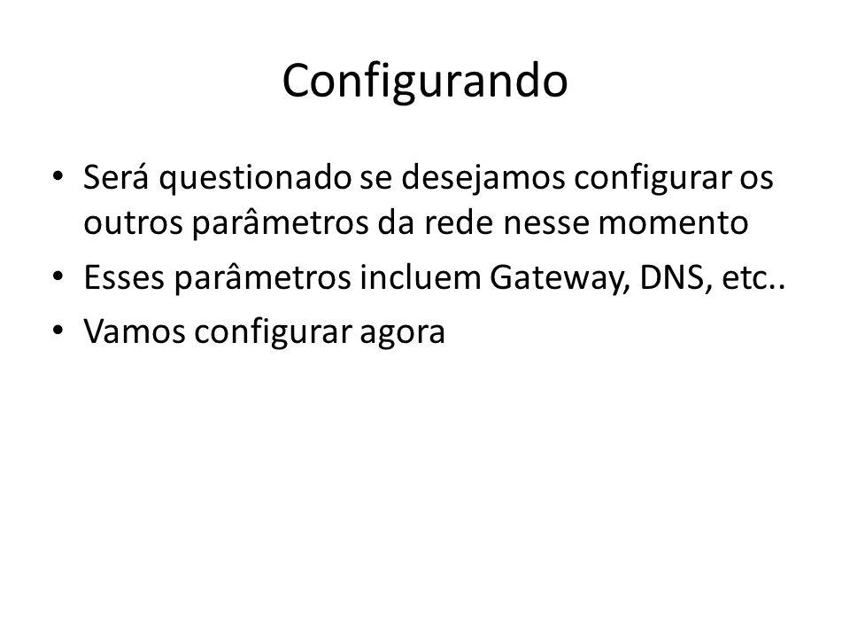 Configurando Será questionado se desejamos configurar os outros parâmetros da rede nesse momento. Esses parâmetros incluem Gateway, DNS, etc..