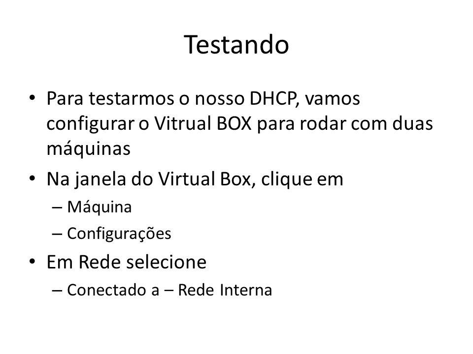 Testando Para testarmos o nosso DHCP, vamos configurar o Vitrual BOX para rodar com duas máquinas. Na janela do Virtual Box, clique em.