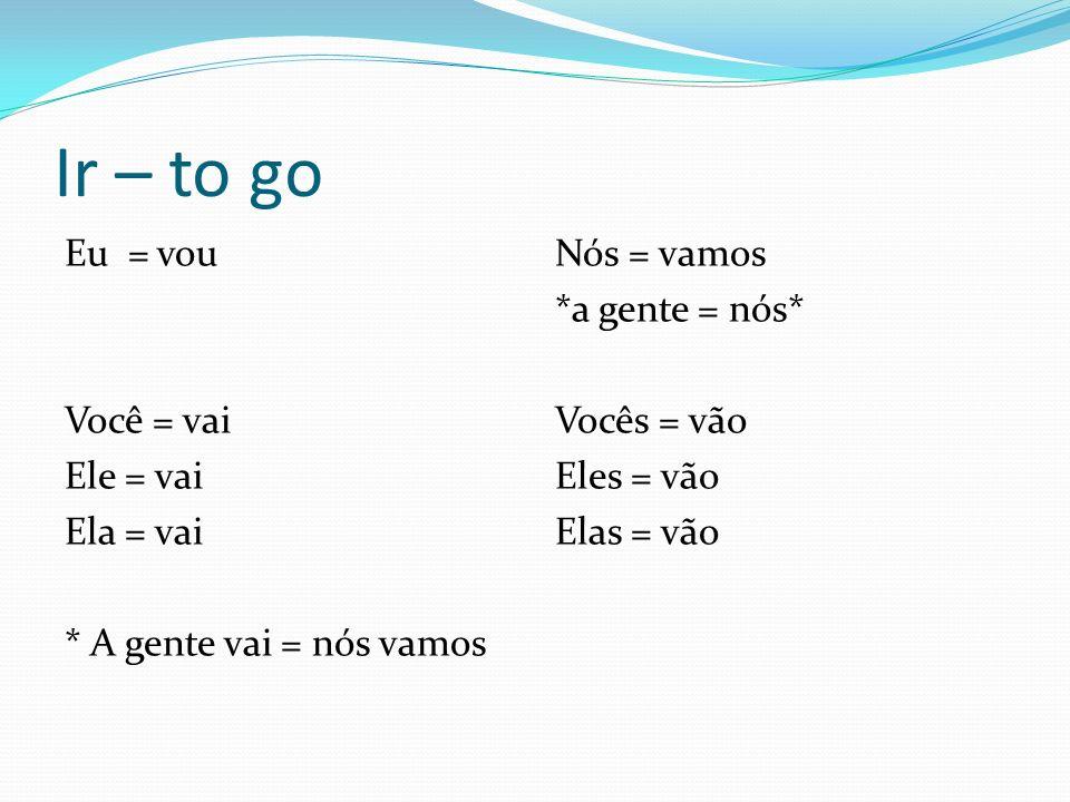 Ir – to go Eu = vou Você = vai Ele = vai Ela = vai * A gente vai = nós vamos Nós = vamos. *a gente = nós*