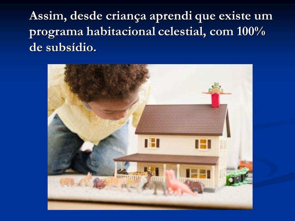 Assim, desde criança aprendi que existe um programa habitacional celestial, com 100% de subsídio.