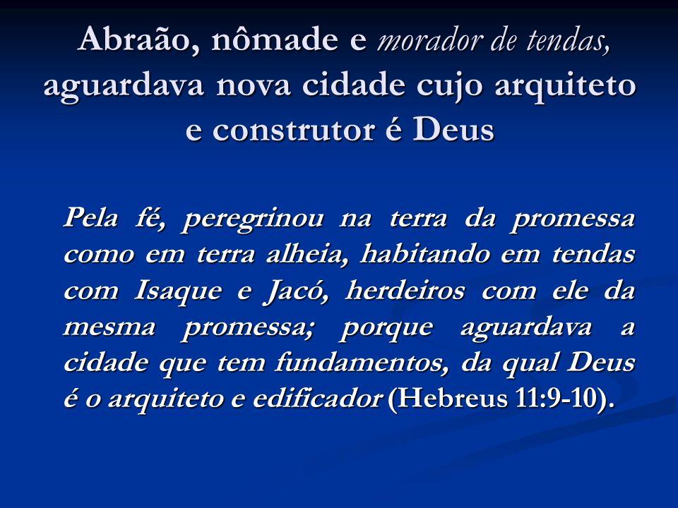 Abraão, nômade e morador de tendas, aguardava nova cidade cujo arquiteto e construtor é Deus