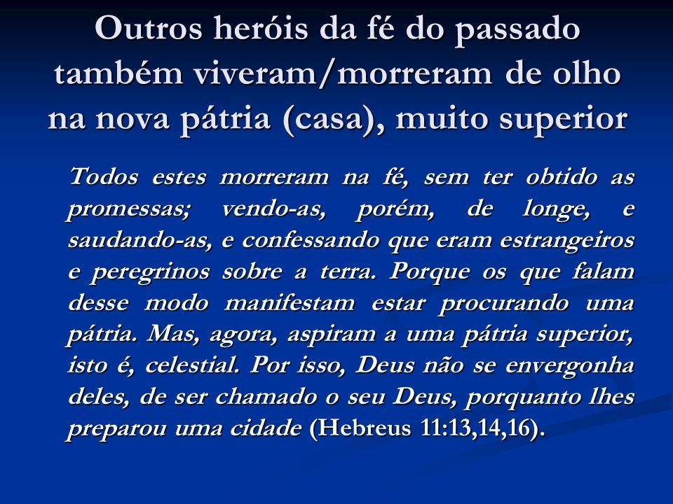 Outros heróis da fé do passado também viveram/morreram de olho na nova pátria (casa), muito superior