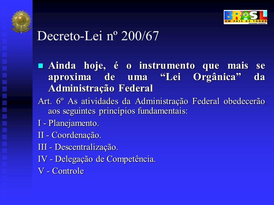 Decreto-Lei nº 200/67 Ainda hoje, é o instrumento que mais se aproxima de uma Lei Orgânica da Administração Federal.