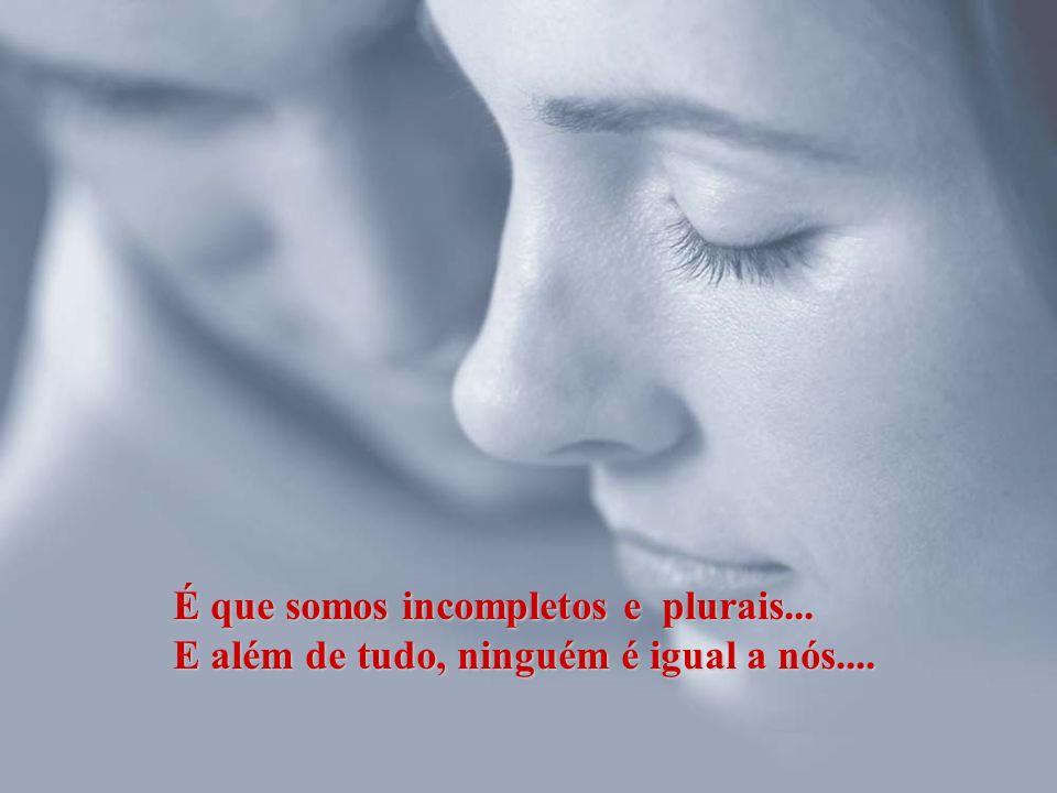 É que somos incompletos e plurais...
