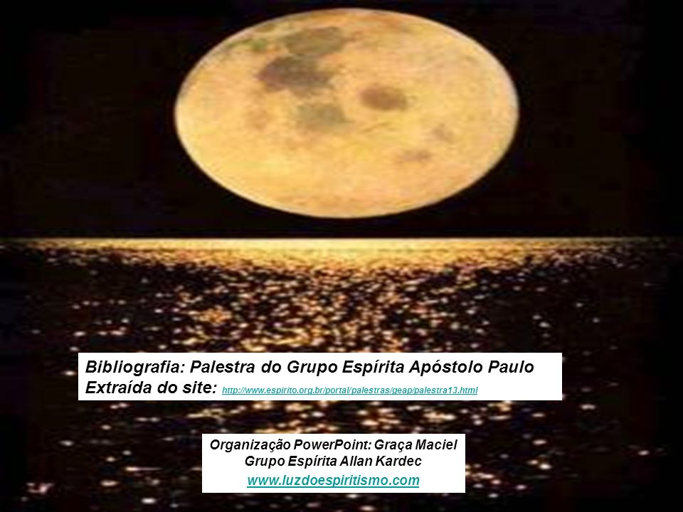 Bibliografia: Palestra do Grupo Espírita Apóstolo Paulo Extraída do site: http://www.espirito.org.br/portal/palestras/geap/palestra13.html