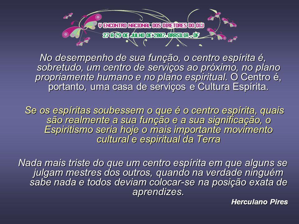 No desempenho de sua função, o centro espírita é, sobretudo, um centro de serviços ao próximo, no plano propriamente humano e no plano espiritual. O Centro é, portanto, uma casa de serviços e Cultura Espírita.