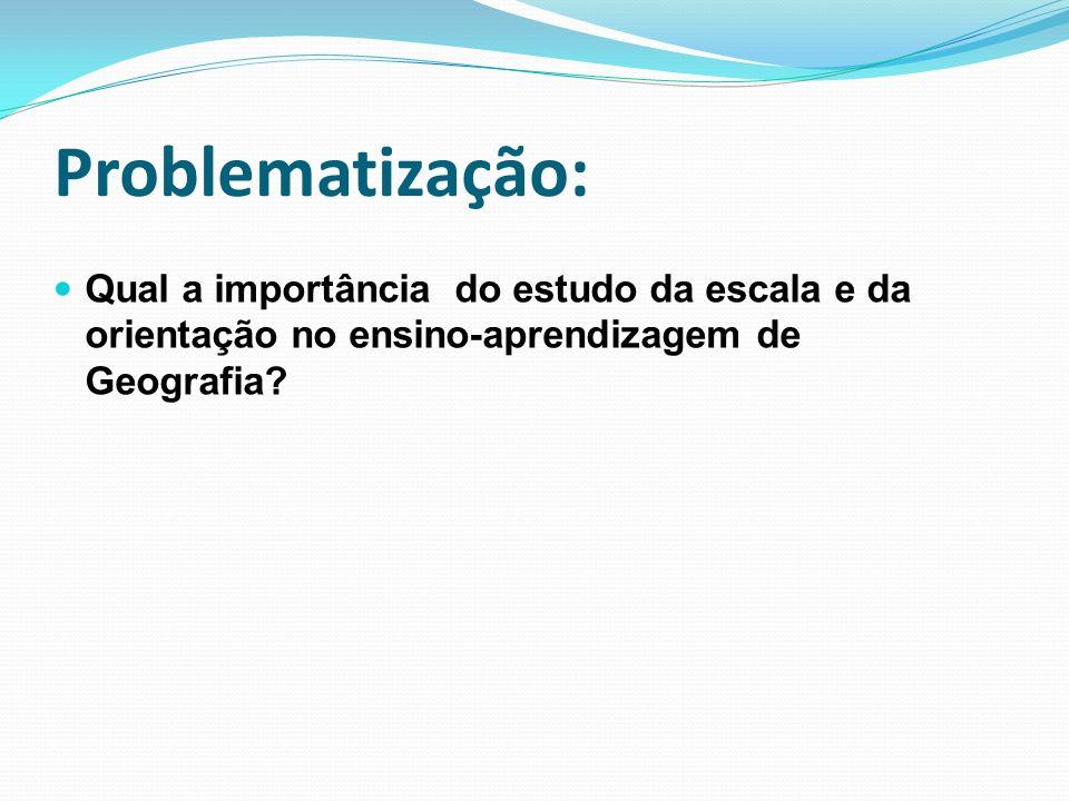 Problematização: Qual a importância do estudo da escala e da orientação no ensino-aprendizagem de Geografia
