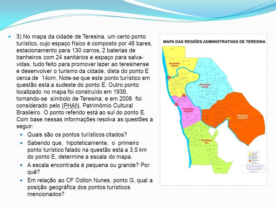 3) No mapa da cidade de Teresina, um certo ponto turístico, cujo espaço físico é composto por 46 bares, estacionamento para 130 carros, 2 baterias de banheiros com 24 sanitários e espaço para salva-vidas, tudo feito para promover lazer ao teresinense e desenvolver o turismo da cidade, dista do ponto E cerca de 14cm. Note-se que este ponto turístico em questão está a sudeste do ponto E. Outro ponto localizado no mapa foi construído em 1939, tornando-se símbolo de Teresina, e em 2008 foi considerado pelo IPHAN, Patrimômio Cultural Brasileiro. O ponto referido está ao sul do ponto E. Com base nessas informações resolva as questões a seguir: