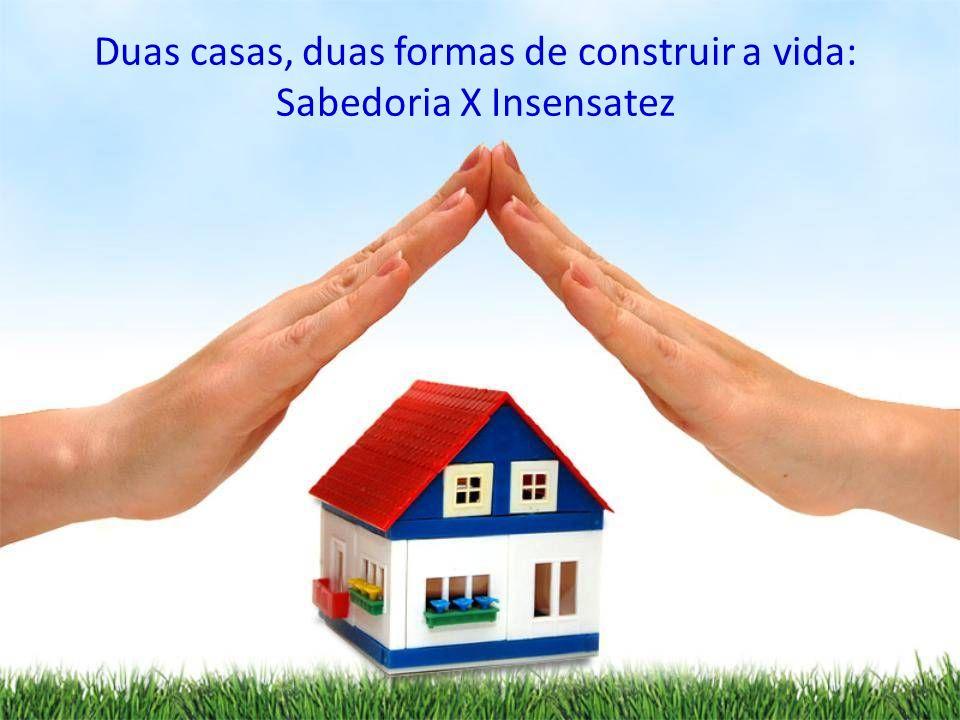 Duas casas, duas formas de construir a vida: Sabedoria X Insensatez