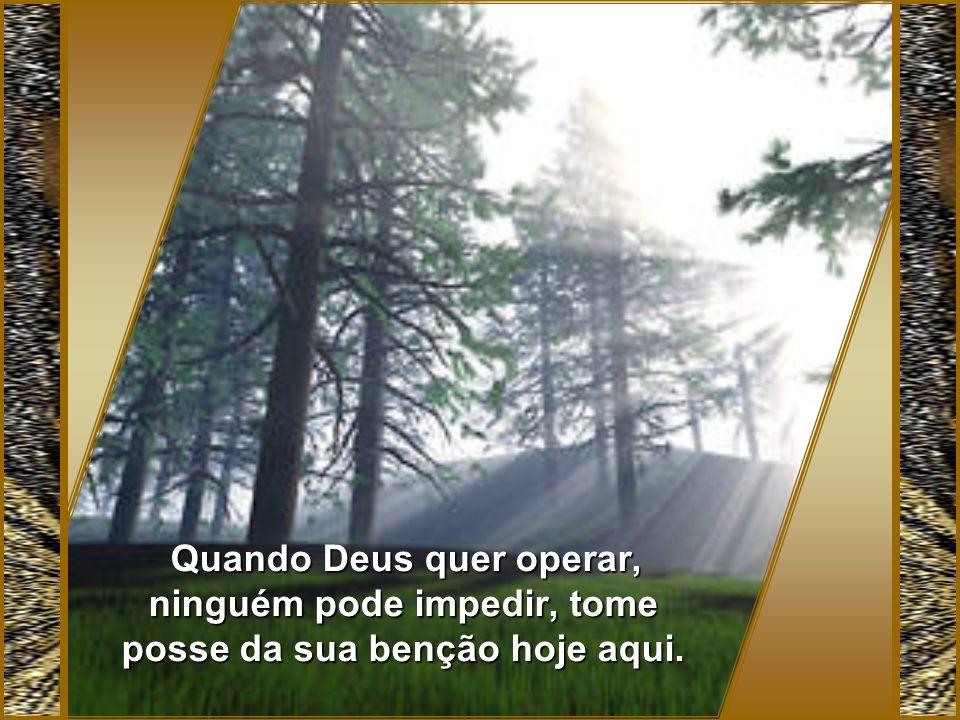 Quando Deus quer operar, ninguém pode impedir, tome posse da sua benção hoje aqui.