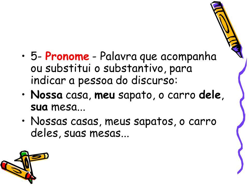 5- Pronome - Palavra que acompanha ou substitui o substantivo, para indicar a pessoa do discurso: