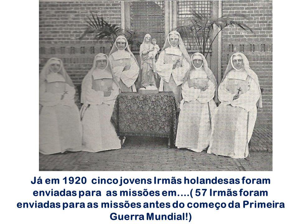 Já em 1920 cinco jovens Irmãs holandesas foram enviadas para as missões em....( 57 Irmãs foram enviadas para as missões antes do começo da Primeira Guerra Mundial!)