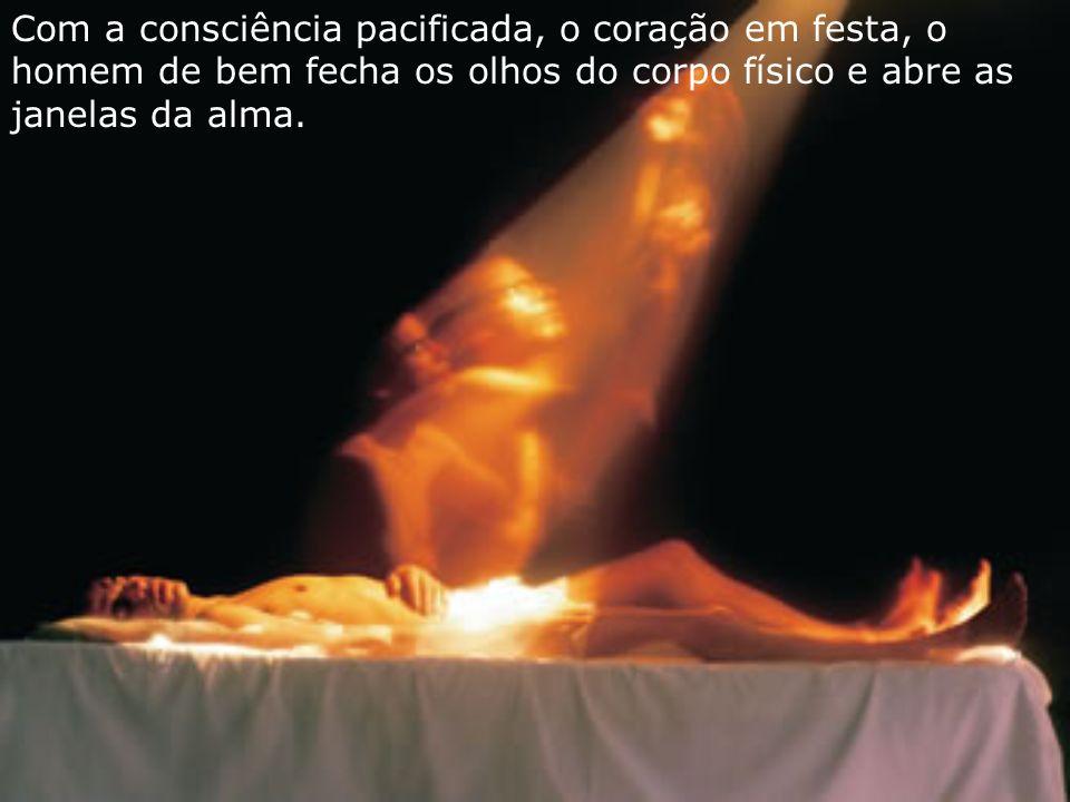 Com a consciência pacificada, o coração em festa, o homem de bem fecha os olhos do corpo físico e abre as janelas da alma.