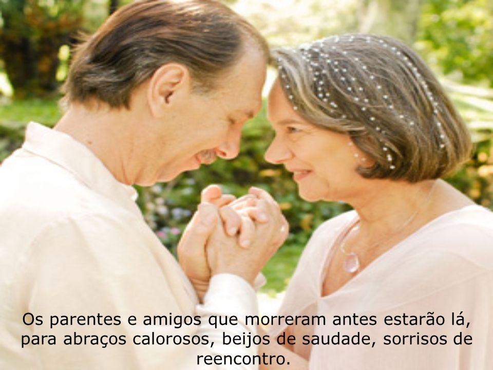 Os parentes e amigos que morreram antes estarão lá, para abraços calorosos, beijos de saudade, sorrisos de reencontro.