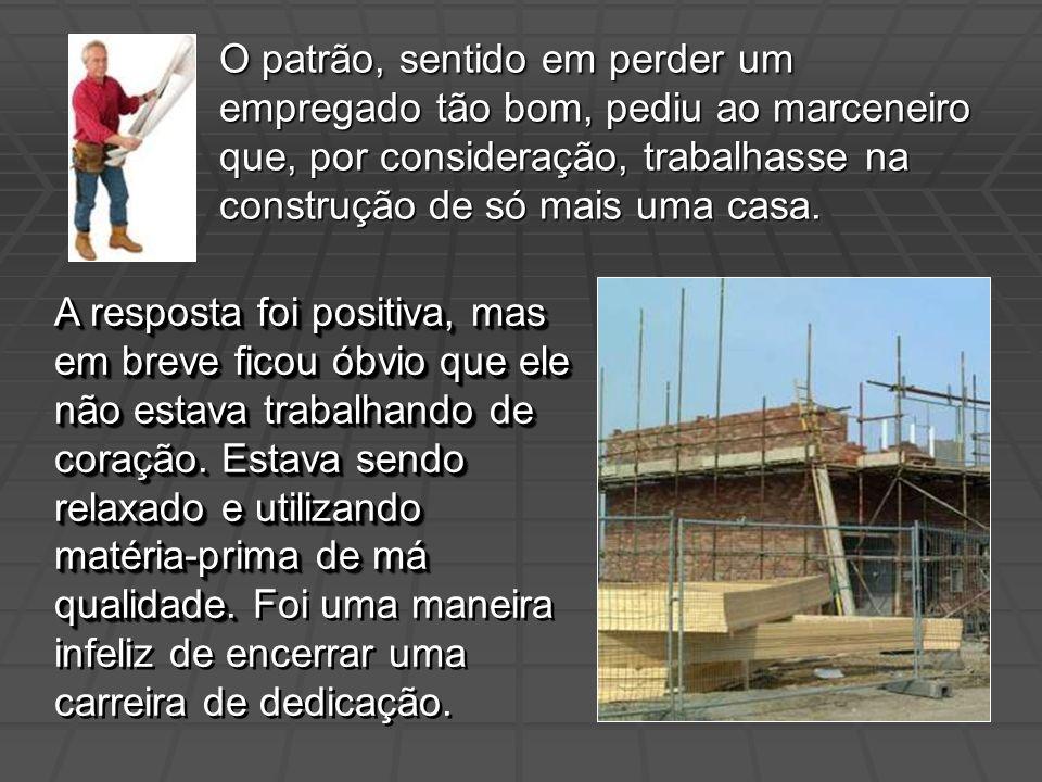 O patrão, sentido em perder um empregado tão bom, pediu ao marceneiro que, por consideração, trabalhasse na construção de só mais uma casa.