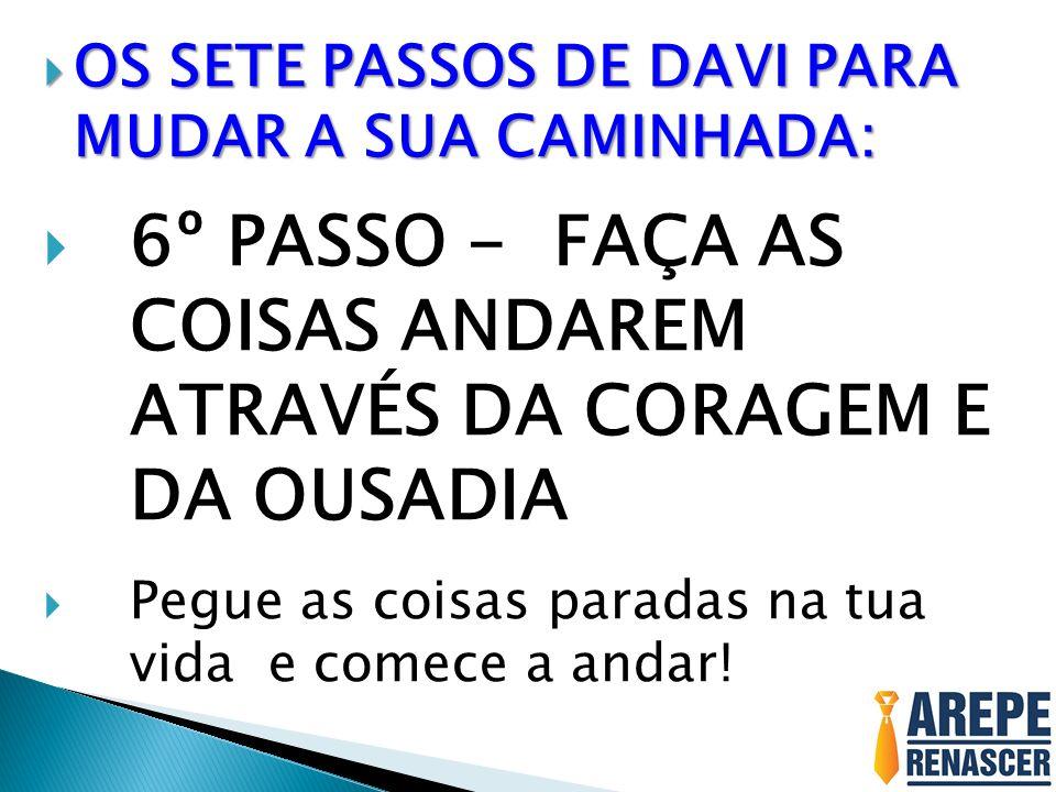 6º PASSO - FAÇA AS COISAS ANDAREM ATRAVÉS DA CORAGEM E DA OUSADIA