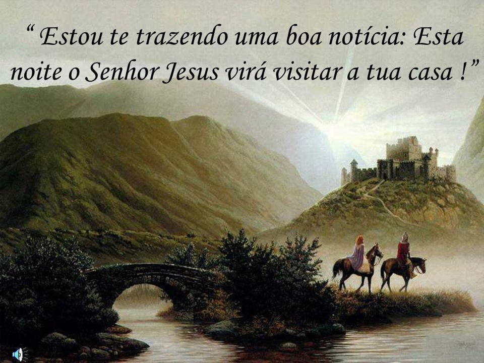 Estou te trazendo uma boa notícia: Esta noite o Senhor Jesus virá visitar a tua casa !
