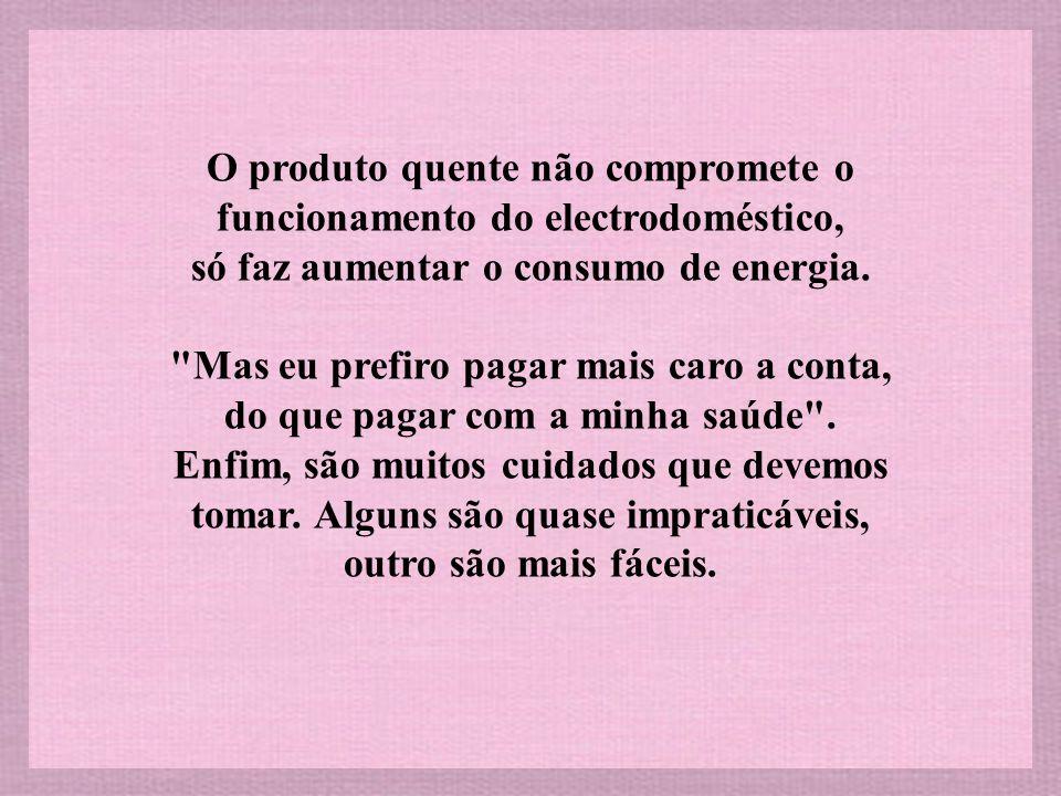 O produto quente não compromete o funcionamento do electrodoméstico, só faz aumentar o consumo de energia.