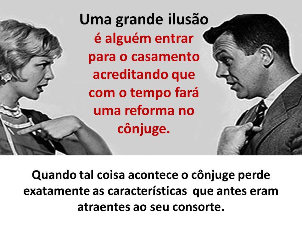 Uma grande ilusão é alguém entrar para o casamento acreditando que com o tempo fará uma reforma no cônjuge.
