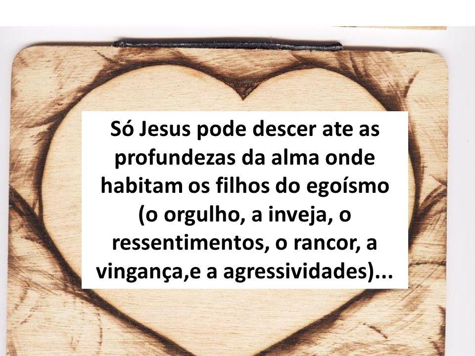 Só Jesus pode descer ate as profundezas da alma onde habitam os filhos do egoísmo