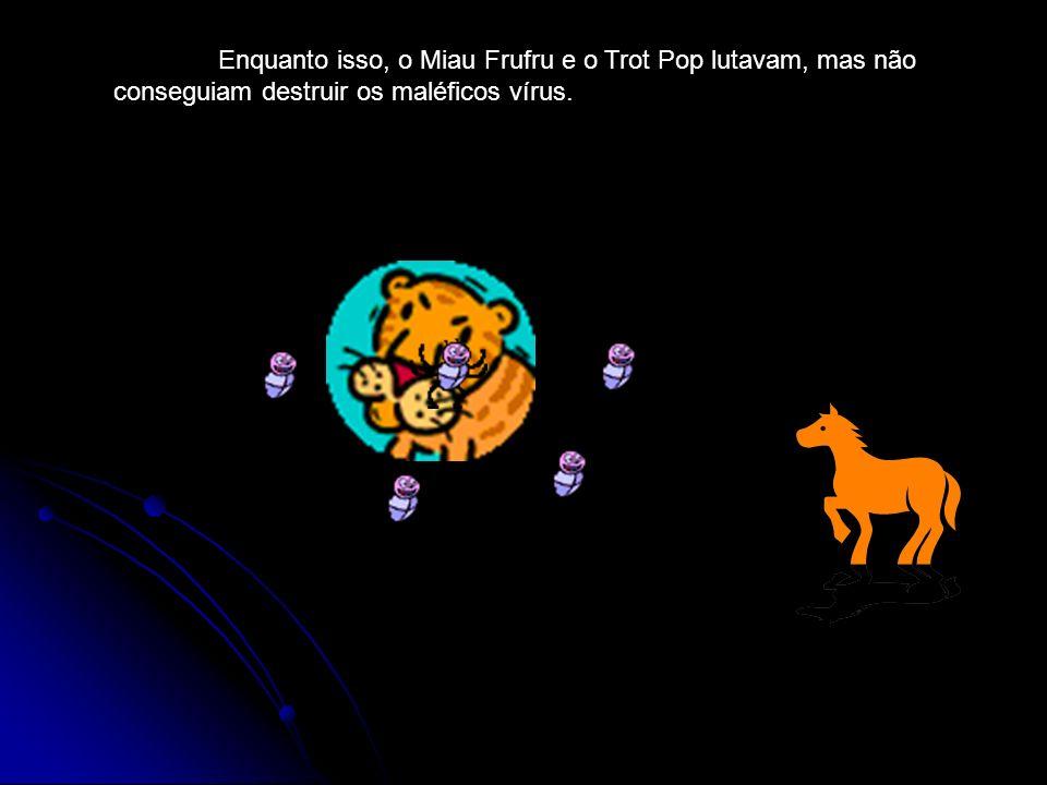 Enquanto isso, o Miau Frufru e o Trot Pop lutavam, mas não conseguiam destruir os maléficos vírus.