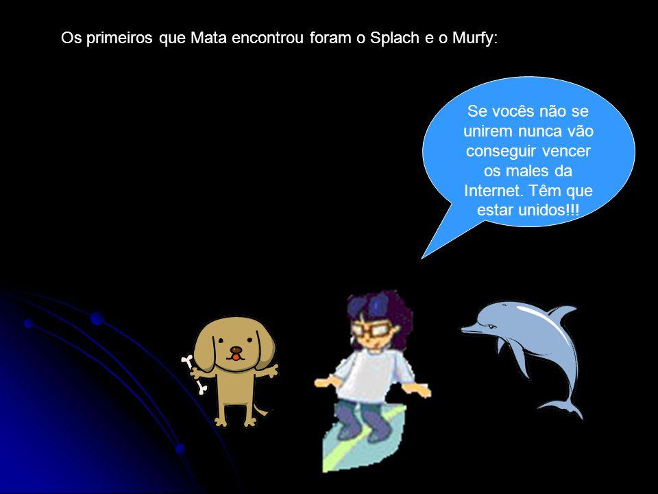 Os primeiros que Mata encontrou foram o Splach e o Murfy: