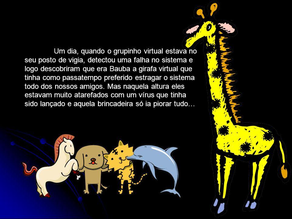 Um dia, quando o grupinho virtual estava no seu posto de vigia, detectou uma falha no sistema e logo descobriram que era Bauba a girafa virtual que tinha como passatempo preferido estragar o sistema todo dos nossos amigos.