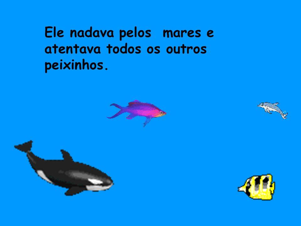 Ele nadava pelos mares e atentava todos os outros peixinhos.