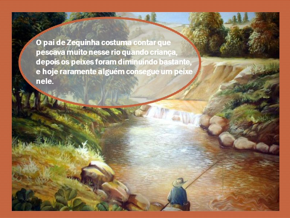 O pai de Zequinha costuma contar que pescava muito nesse rio quando criança, depois os peixes foram diminuindo bastante, e hoje raramente alguém consegue um peixe nele.