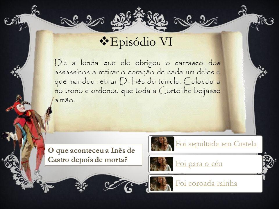 Episódio VI Foi sepultada em Castela Foi coroada rainha Foi para o céu