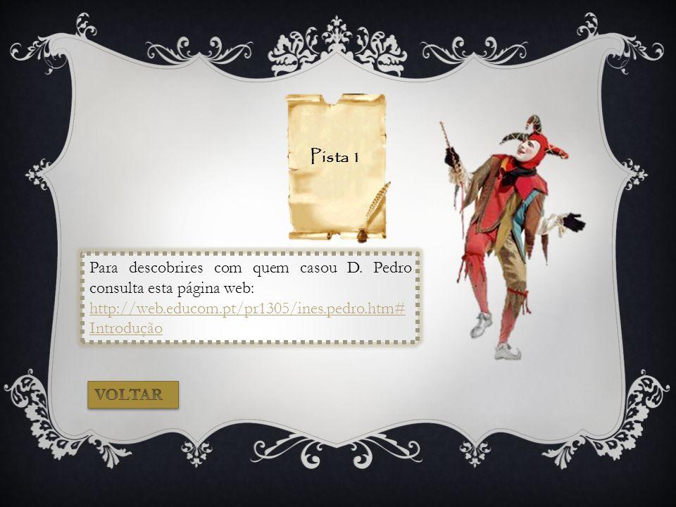 Pista 1 Para descobrires com quem casou D. Pedro consulta esta página web: http://web.educom.pt/pr1305/ines.pedro.htm#Introdução.