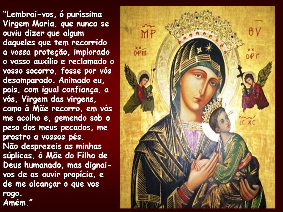 Lembrai-vos, ó puríssima Virgem Maria, que nunca se ouviu dizer que algum daqueles que tem recorrido a vossa proteção, implorado o vosso auxílio e reclamado o vosso socorro, fosse por vós desamparado. Animado eu, pois, com igual confiança, a vós, Virgem das virgens, como à Mãe recorro, em vós me acolho e, gemendo sob o peso dos meus pecados, me prostro a vossos pés. Não desprezeis as minhas súplicas, ó Mãe do Filho de Deus humanado, mas dignai-vos de as ouvir propícia, e de me alcançar o que vos rogo.
