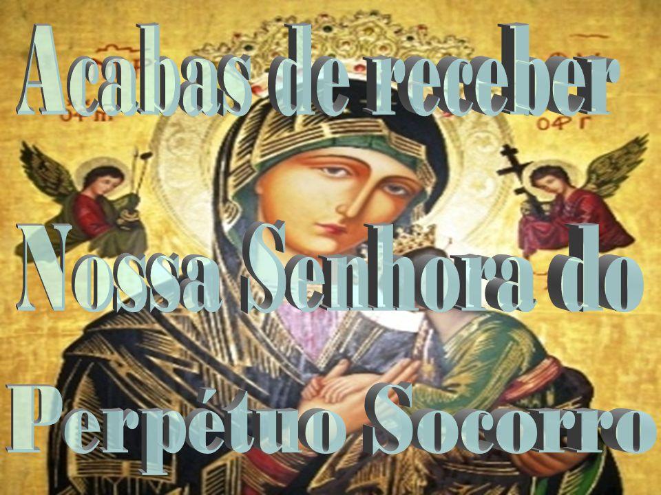 Acabas de receber Nossa Senhora do Perpétuo Socorro