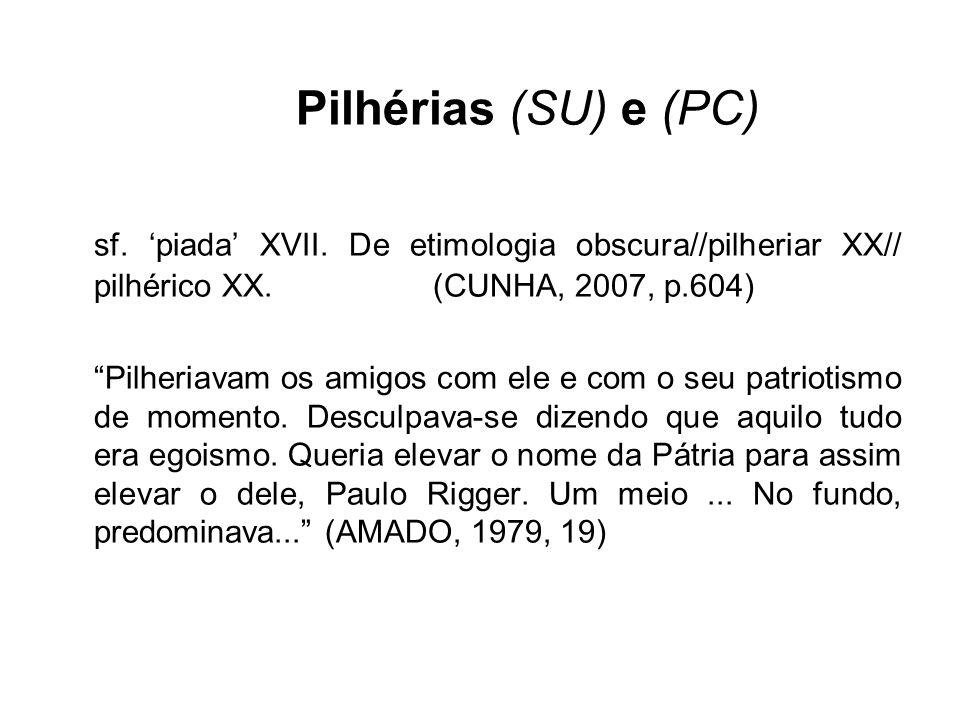 Pilhérias (SU) e (PC) sf. 'piada' XVII. De etimologia obscura//pilheriar XX// pilhérico XX. (CUNHA, 2007, p.604)