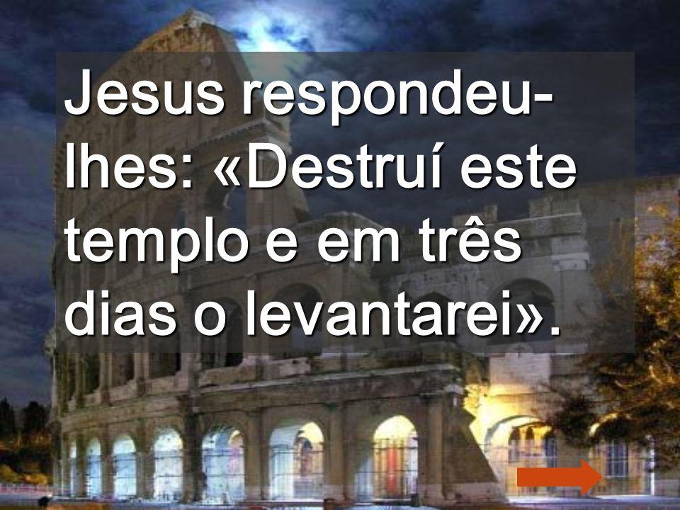 Jesus respondeu-lhes: «Destruí este templo e em três dias o levantarei».
