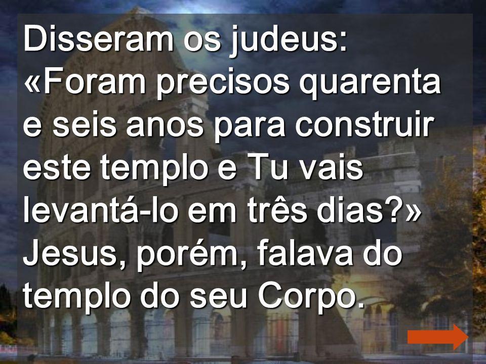 Disseram os judeus: «Foram precisos quarenta e seis anos para construir este templo e Tu vais levantá-lo em três dias » Jesus, porém, falava do templo do seu Corpo.