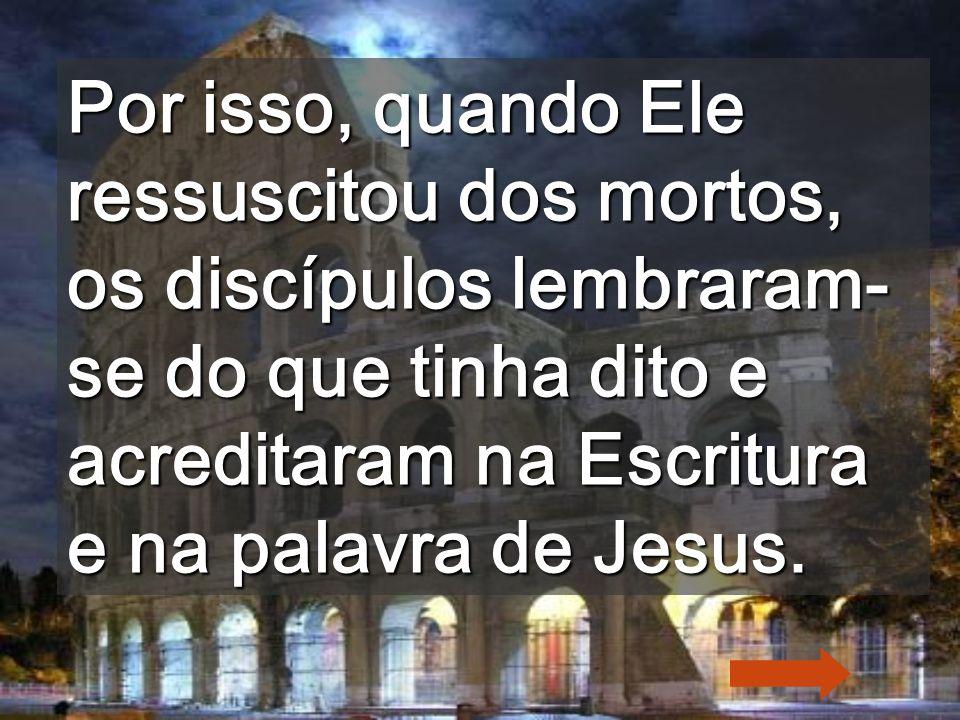 Por isso, quando Ele ressuscitou dos mortos, os discípulos lembraram-se do que tinha dito e acreditaram na Escritura e na palavra de Jesus.
