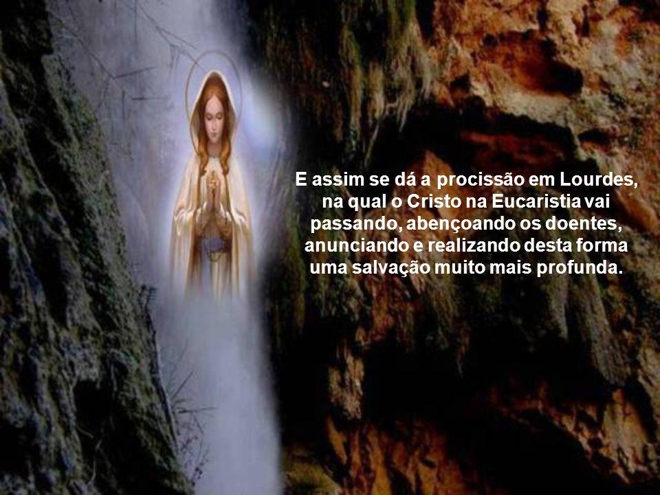 E assim se dá a procissão em Lourdes, na qual o Cristo na Eucaristia vai passando, abençoando os doentes, anunciando e realizando desta forma uma salvação muito mais profunda.