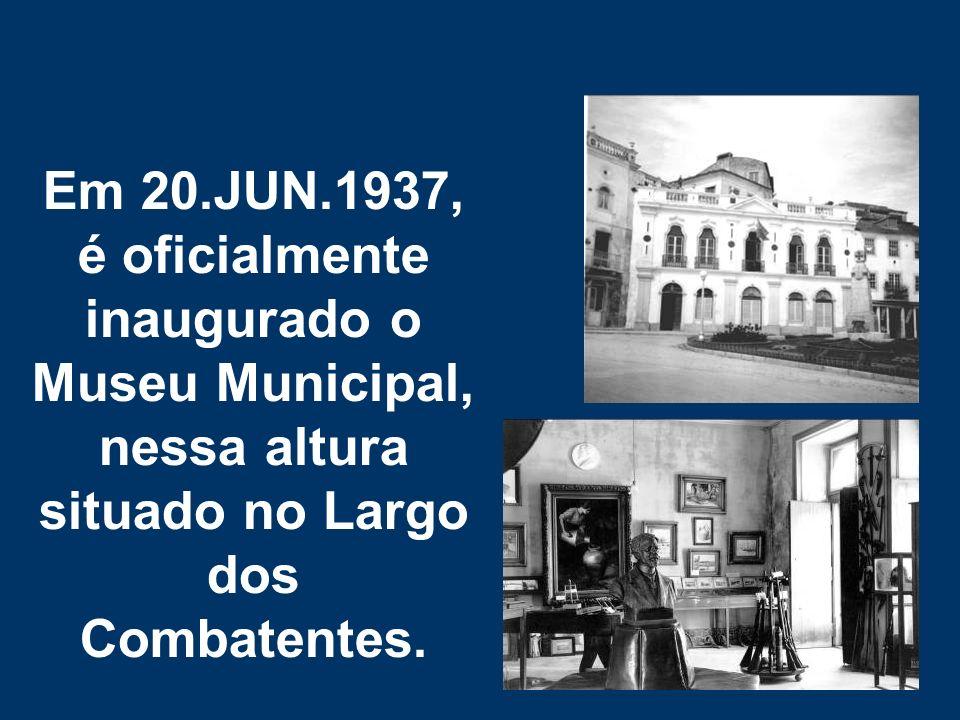 Em 20.JUN.1937, é oficialmente inaugurado o Museu Municipal, nessa altura situado no Largo dos Combatentes.