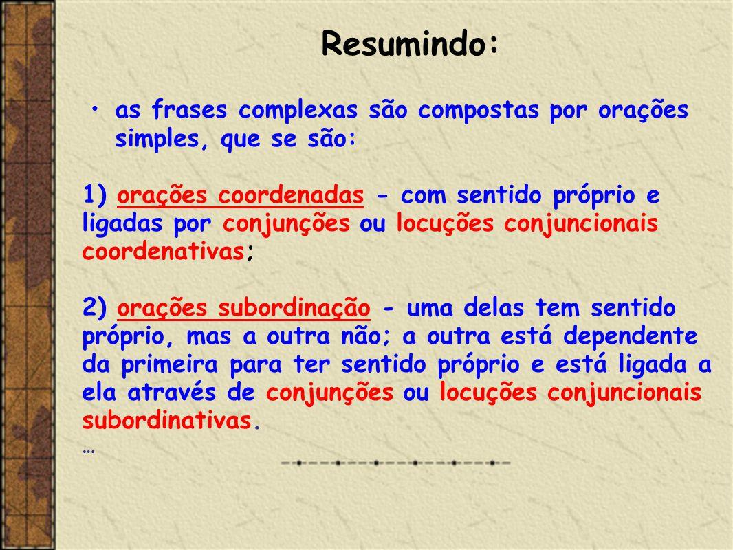 Resumindo: as frases complexas são compostas por orações simples, que se são: 1) orações coordenadas - com sentido próprio e.