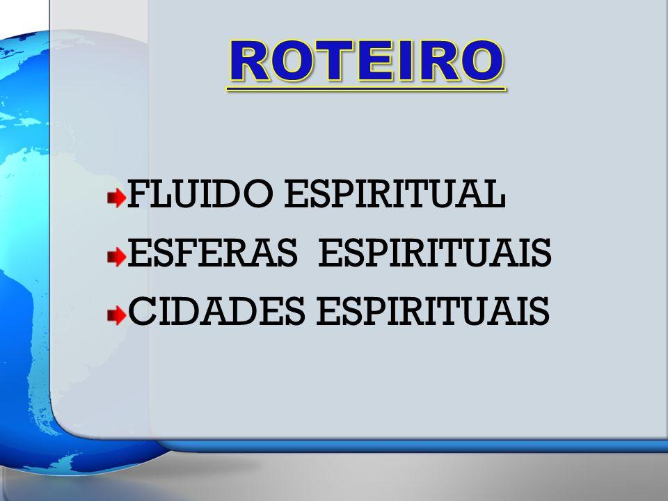 ROTEIRO FLUIDO ESPIRITUAL ESFERAS ESPIRITUAIS CIDADES ESPIRITUAIS