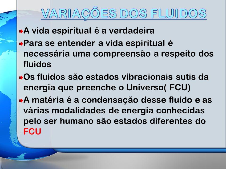 VARIAÇÕES DOS FLUIDOS A vida espiritual é a verdadeira