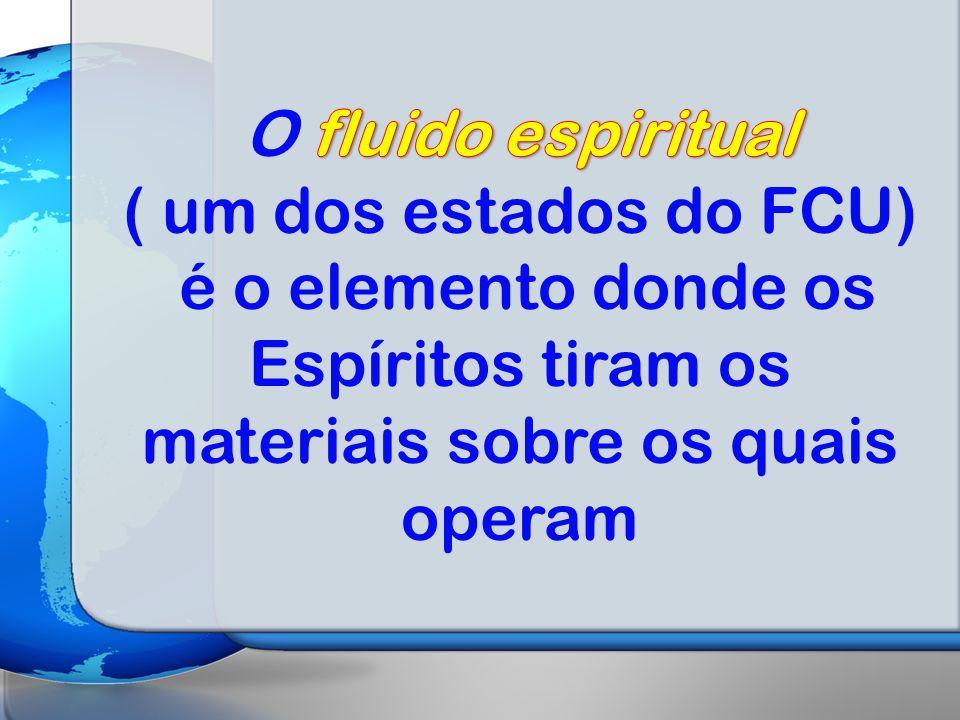 O fluido espiritual ( um dos estados do FCU) é o elemento donde os Espíritos tiram os materiais sobre os quais operam.