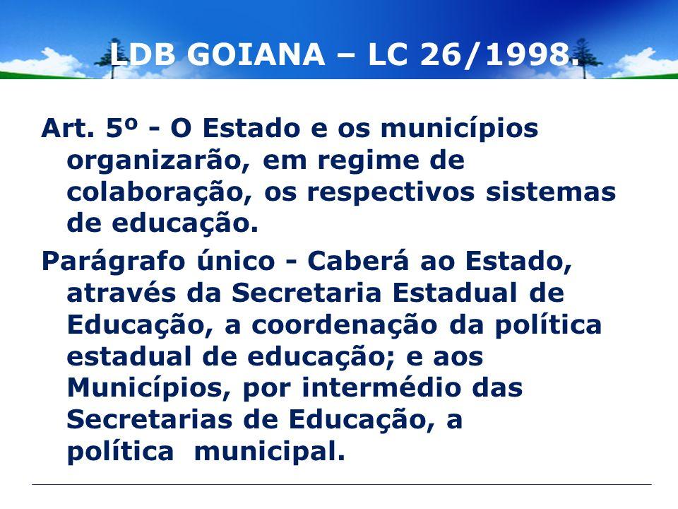 LDB GOIANA – LC 26/1998. Art. 5º - O Estado e os municípios organizarão, em regime de colaboração, os respectivos sistemas de educação.