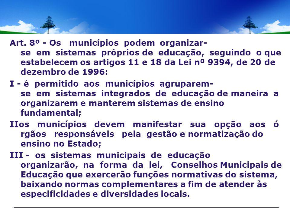 Art. 8º - Os municípios podem organizar-se em sistemas próprios de educação, seguindo o que estabelecem os artigos 11 e 18 da Lei nº 9394, de 20 de dezembro de 1996: